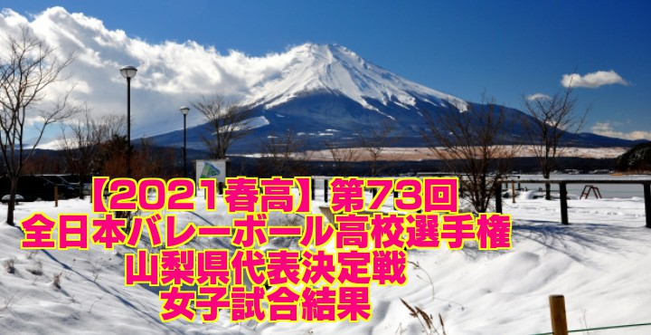 【2021春高】第73回全日本バレーボール高校選手権 山梨県代表決定戦 女子試合結果