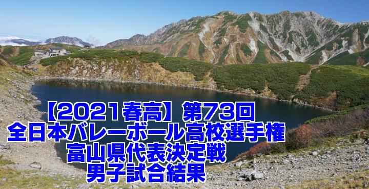 富山 2021春高バレー県予選|第73回全日本バレーボール高校選手権大会 男子試合結果