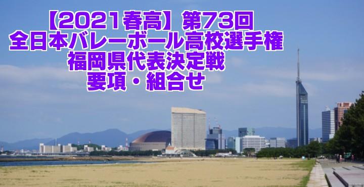 福岡 2021春高バレー県予選 第73回全日本バレーボール高校選手権大会 要項・組合せ