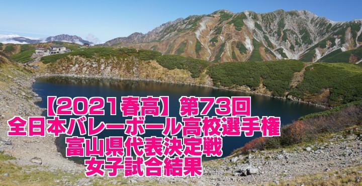 富山 2021春高バレー県予選 第73回全日本バレーボール高校選手権大会 女子試合結果