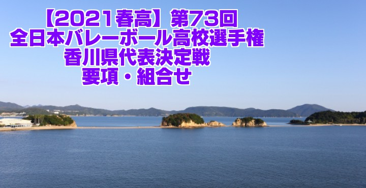 香川 2021春高バレー県予選|第73回全日本バレーボール高校選手権大会 要項・組合せ