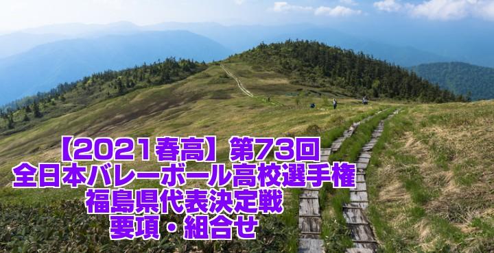 福島 2021春高バレー県予選|第73回全日本バレーボール高校選手権大会 要項・組合せ