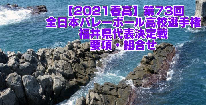 福井 2021春高バレー県予選 第73回全日本バレーボール高校選手権大会 要項・組合せ