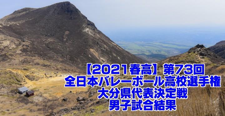 大分 2021春高バレー県予選|第73回全日本バレーボール高校選手権大会 男子試合結果