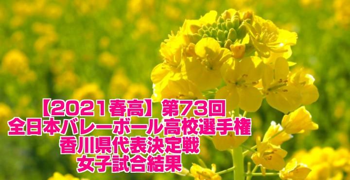 香川 2021春高バレー県予選 第73回全日本バレーボール高校選手権大会 女子試合結果