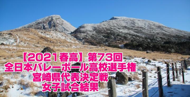 宮崎 2021春高バレー県予選|第73回全日本バレーボール高校選手権大会 女子試合結果