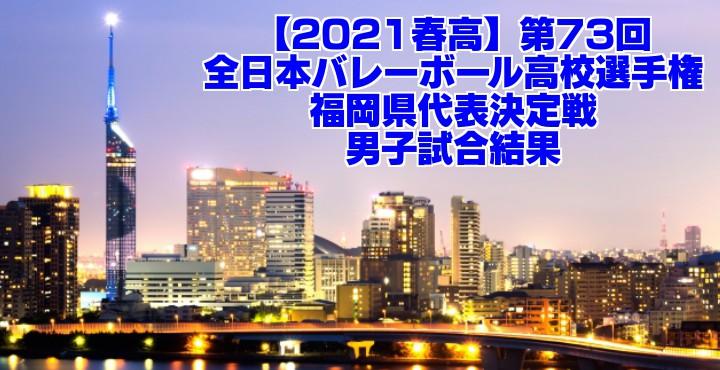 福岡 2021春高バレー県予選|第73回全日本バレーボール高校選手権大会 男子試合結果