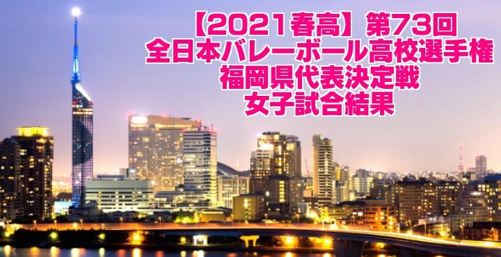 福岡 2021春高バレー県予選|第73回全日本バレーボール高校選手権大会 女子試合結果