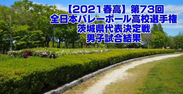 茨城 2021春高バレー県予選|第73回全日本バレーボール高校選手権大会 男子試合結果