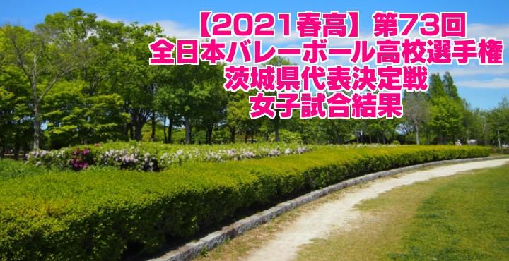 茨城 2021春高バレー県予選|第73回全日本バレーボール高校選手権大会 女子試合結果