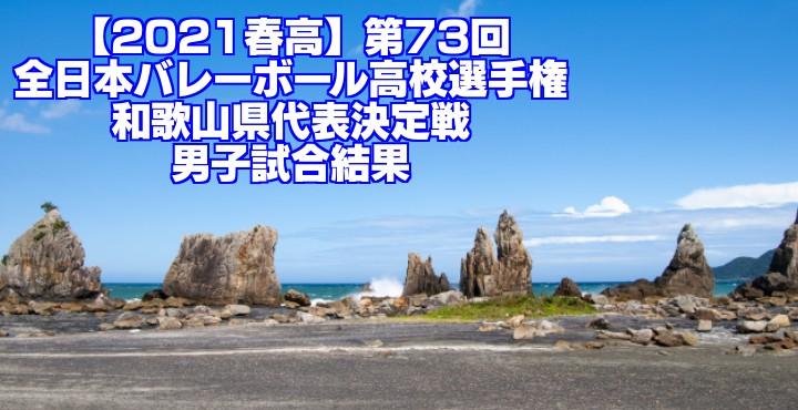 和歌山 2021春高バレー県予選|第73回全日本バレーボール高校選手権大会 男子試合結果