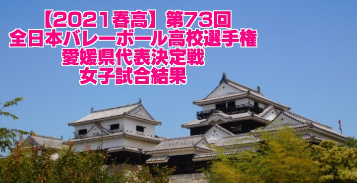愛媛 2021春高バレー県予選|第73回全日本バレーボール高校選手権大会 女子試合結果