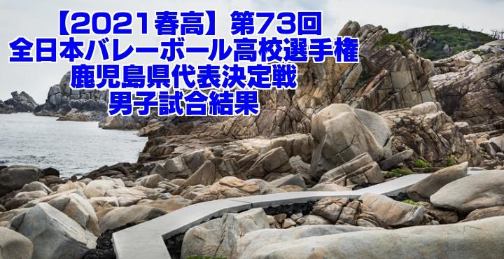 鹿児島 2021春高バレー県予選|第73回全日本バレーボール高校選手権大会 男子試合結果