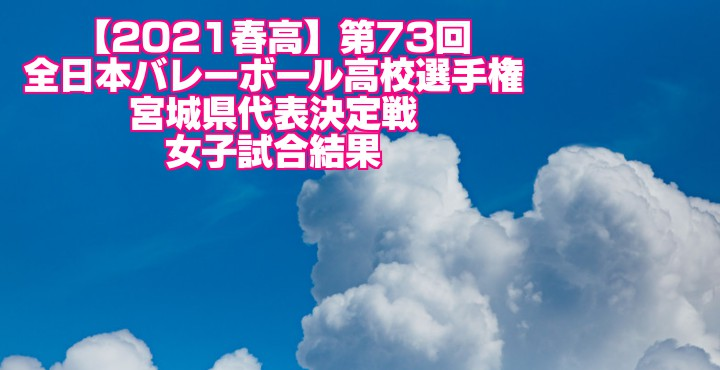 宮城 2021春高バレー県予選|第73回全日本バレーボール高校選手権大会 女子試合結果
