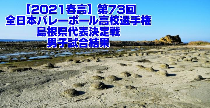 島根 2021春高バレー県予選|第73回全日本バレーボール高校選手権大会 男子試合結果