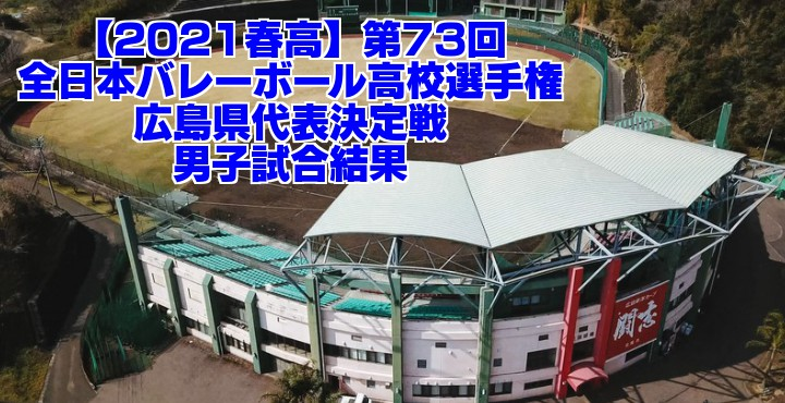 広島 2021春高バレー県予選|第73回全日本バレーボール高校選手権大会 男子試合結果
