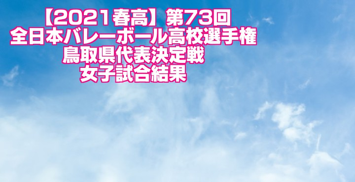 鳥取 2021春高バレー県予選|第73回全日本バレーボール高校選手権大会 女子試合結果