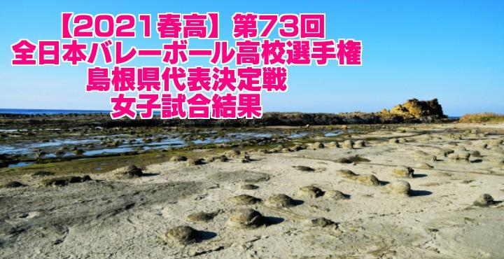 島根 2021春高バレー県予選|第73回全日本バレーボール高校選手権大会 女子試合結果