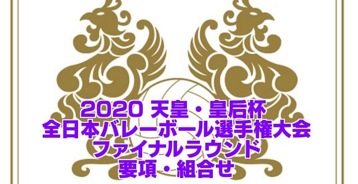 2020 天皇・皇后杯 |全日本バレーボール選手権大会 ファイナルラウンド 要項・組合せ