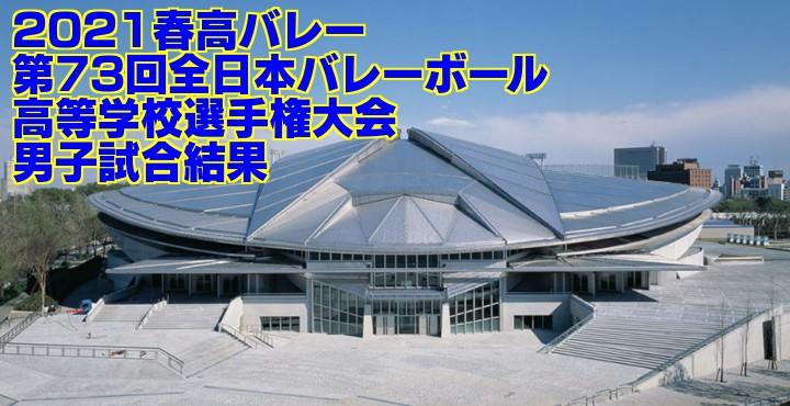 2021春高バレー|第73回全日本バレーボール高等学校選手権大会 男子試合結果