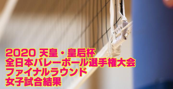 2020 天皇・皇后杯 |全日本バレーボール選手権大会 ファイナルラウンド 女子試合結果