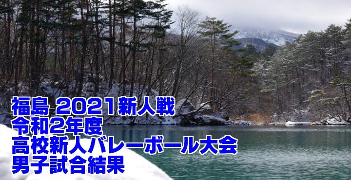 福島 2021新人戦 令和2年度高校新人バレーボール大会 男子試合結果