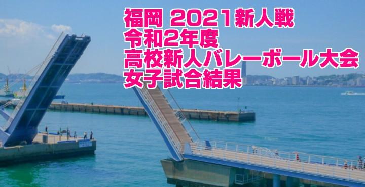 福岡 2021新人戦|令和2年度高校新人バレーボール大会 女子試合結果