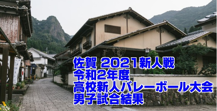 佐賀 2021新人戦|令和2年度高校新人バレーボール大会 男子試合結果