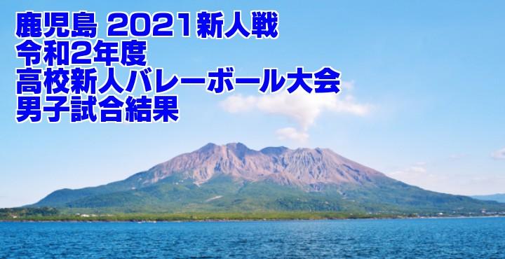 鹿児島 2021新人戦|令和2年度高校新人バレーボール大会 男子試合結果