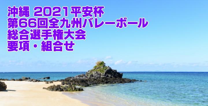 沖縄 2021平安杯 第66回全九州バレーボール総合選手権大会 要項・組合せ