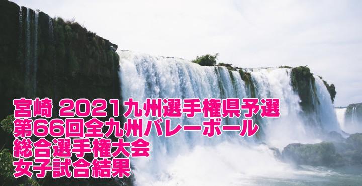 宮崎 2021九州選手権県予選|第66回全九州バレーボール総合選手権大会 女子試合結果
