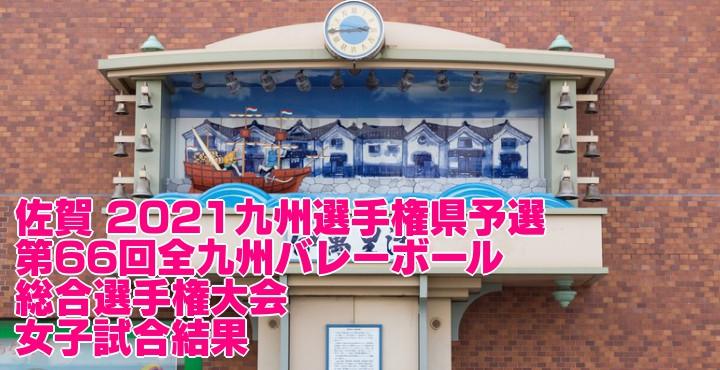 佐賀 2021九州選手権県予選 第66回全九州バレーボール総合選手権大会 女子試合結果
