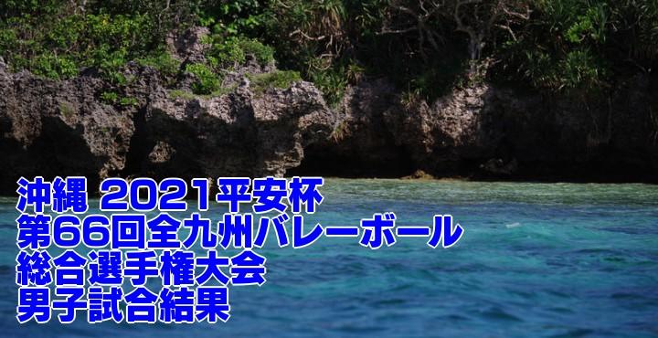 沖縄 2021平安杯|第66回全九州バレーボール総合選手権大会 男子試合結果