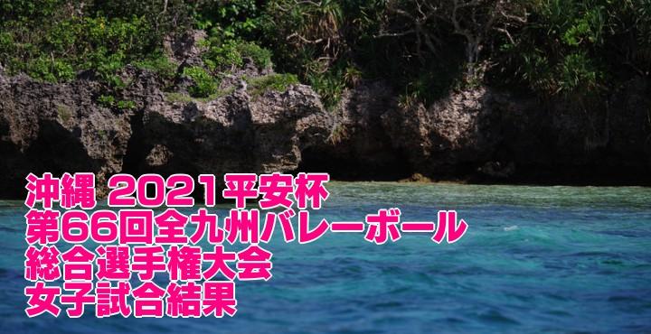 沖縄 2021平安杯|第66回全九州バレーボール総合選手権大会 女子試合結果