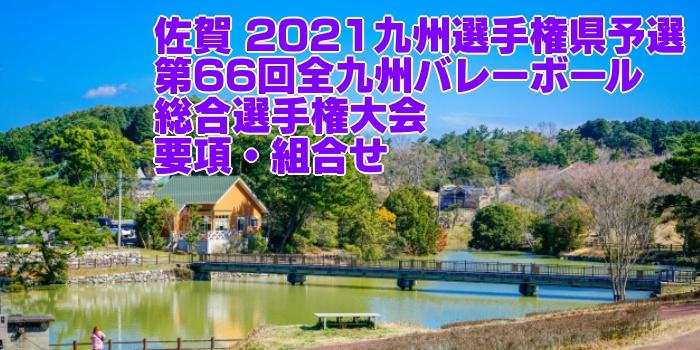 佐賀 2021九州選手権県予選 第66回全九州バレーボール総合選手権大会 要項・組合せ