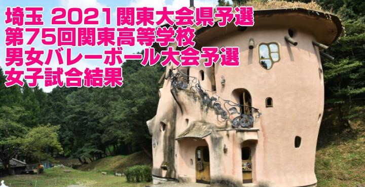 埼玉 2021関東大会県予選 第75回関東高等学校男女バレーボール大会予選 女子試合結果