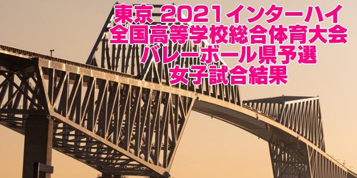 東京 2021インターハイ|全国高等学校総合体育大会 バレーボール県予選 女子試合結果