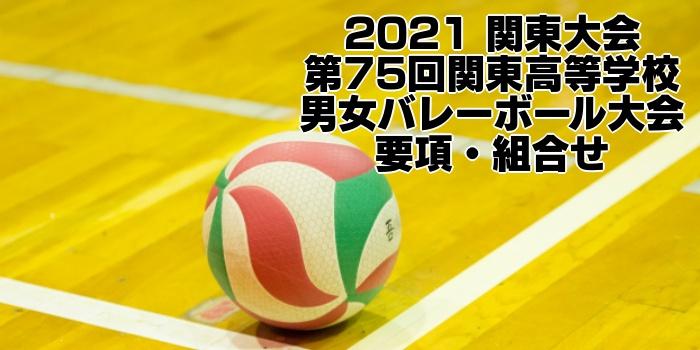 2021 関東大会 第75回関東高等学校男女バレーボール大会 要項・組合せ