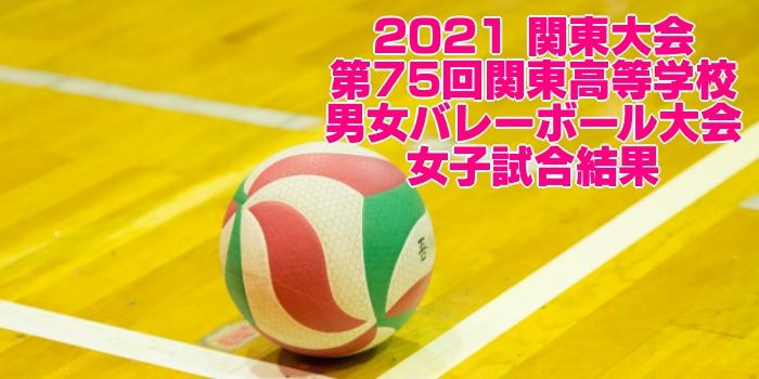 2021 関東大会|第75回関東高等学校男女バレーボール大会 女子試合結果