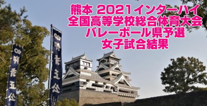 熊本 2021インターハイ|全国高等学校総合体育大会 バレーボール県予選 女子試合結果