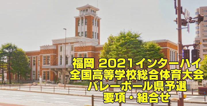 福岡 2021インターハイ|全国高等学校総合体育大会 バレーボール県予選 要項・組合せ