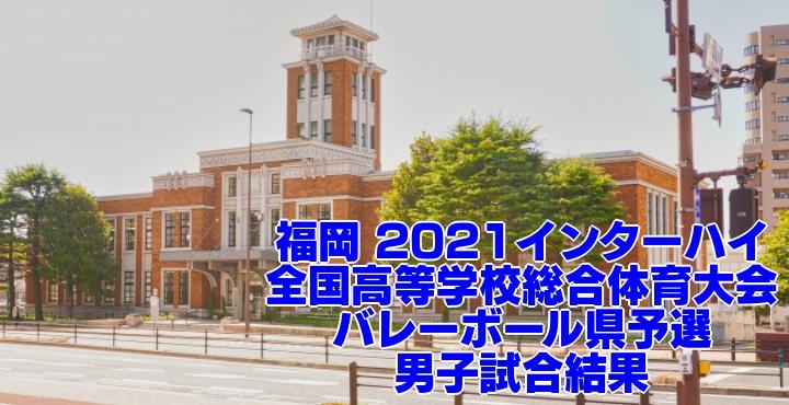 福岡 2021インターハイ|全国高等学校総合体育大会 バレーボール県予選 男子試合結果