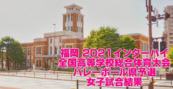 福岡 2021インターハイ|全国高等学校総合体育大会 バレーボール県予選 女子試合結果
