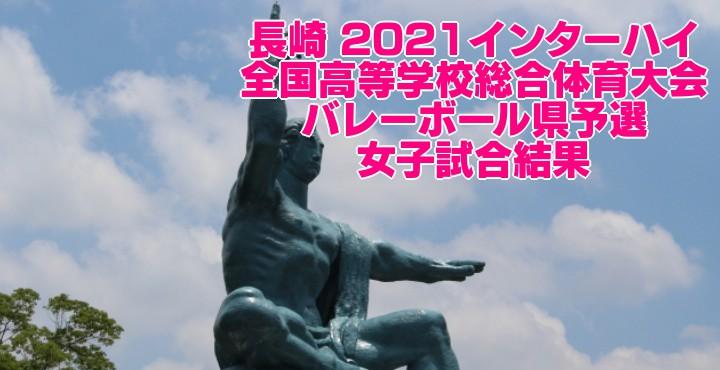 長崎 2021インターハイ 全国高等学校総合体育大会 バレーボール県予選 女子試合結果