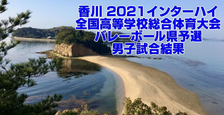 香川 2021インターハイ|全国高等学校総合体育大会 バレーボール県予選 男子試合結果
