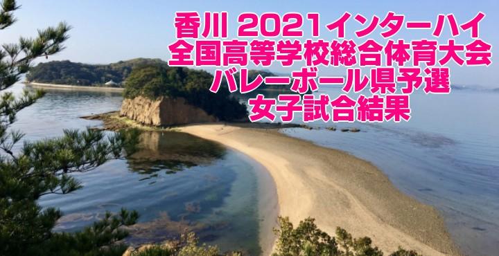 香川 2021インターハイ 全国高等学校総合体育大会 バレーボール県予選 女子試合結果