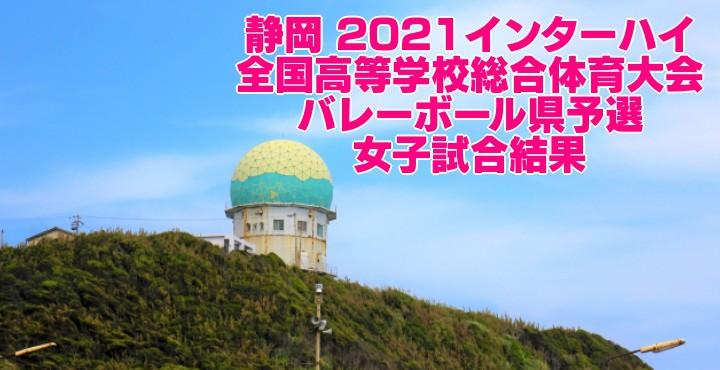 静岡 2021インターハイ|全国高等学校総合体育大会 バレーボール県予選 女子試合結果