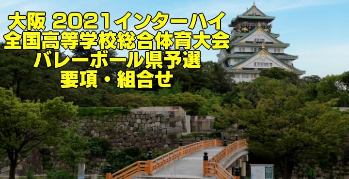 大阪 2021インターハイ 全国高等学校総合体育大会 バレーボール県予選 要項・組合せ