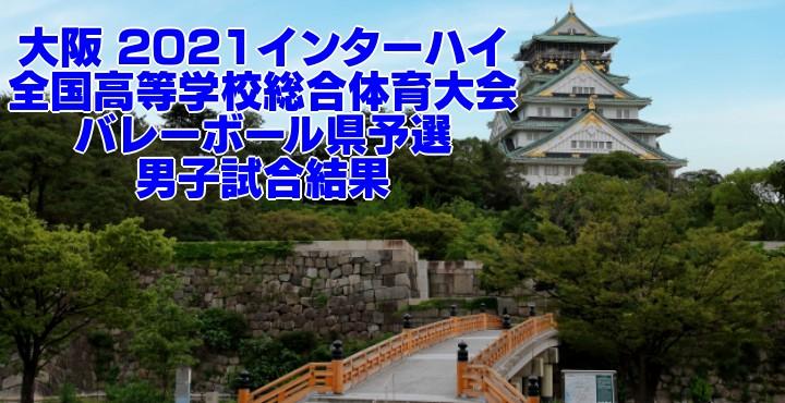 大阪 2021インターハイ 全国高等学校総合体育大会 バレーボール県予選 男子試合結果
