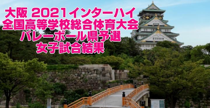大阪 2021インターハイ|全国高等学校総合体育大会 バレーボール県予選 女子試合結果